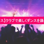 【クラブダンス】クラブで楽しくダンスを踊る踊り方!